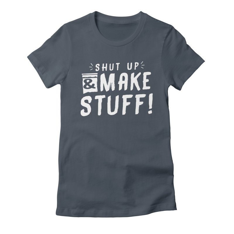 Shut Up & Make Stuff Women's Fitted T-Shirt by Barry Blankenship Shirts