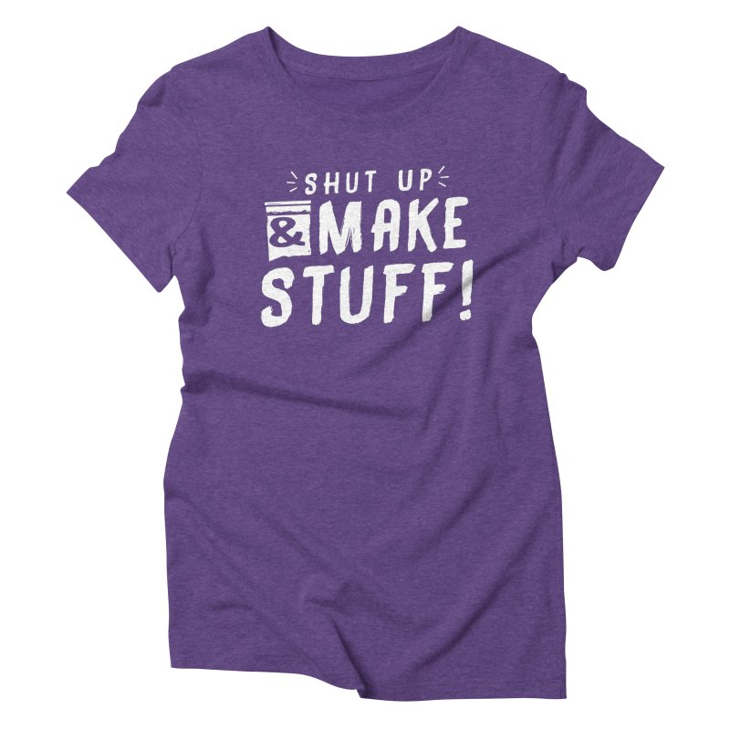 Shut Up & Make Stuff Women's Triblend T-Shirt by Barry Blankenship Shirts