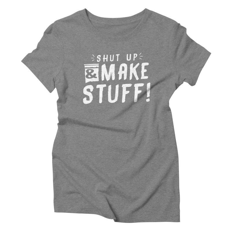 Shut Up & Make Stuff Women's Triblend T-Shirt by Barry Blankenship Shirts