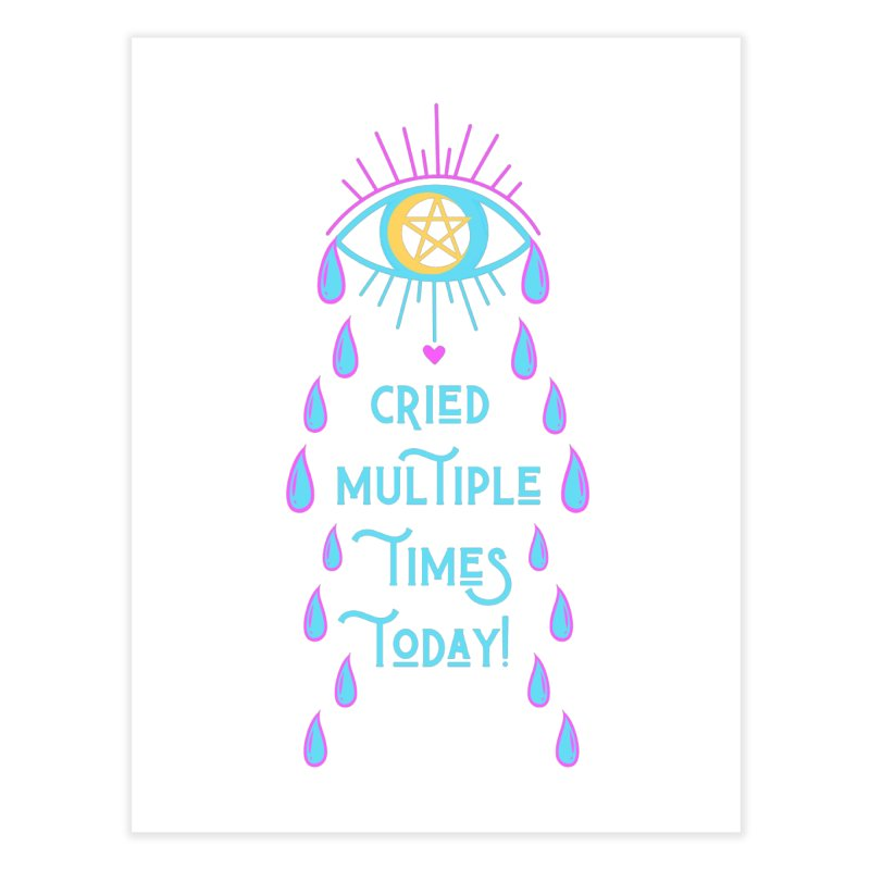 Eye Cried Multiple Times Today! Home Fine Art Print by Basic Witches Merch!