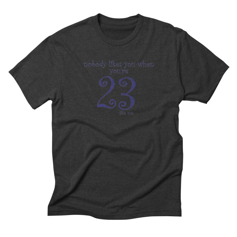 nobody likes me, I'm 23 Men's Triblend T-Shirt by Baked Goods