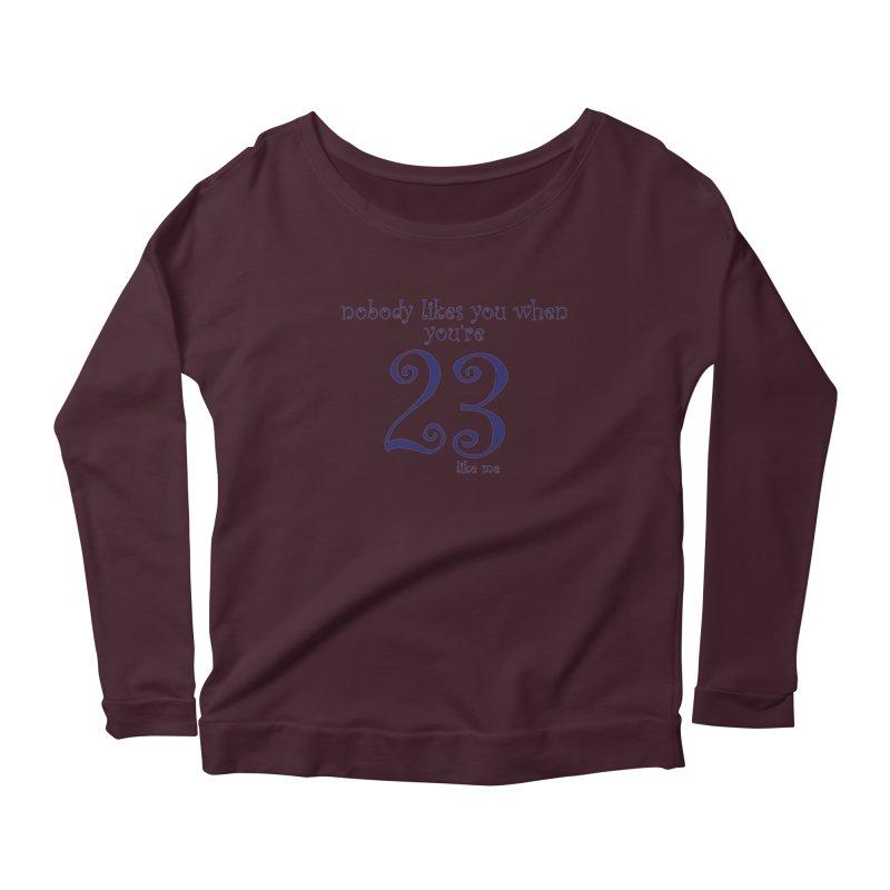 nobody likes me, I'm 23 Women's Scoop Neck Longsleeve T-Shirt by Baked Goods