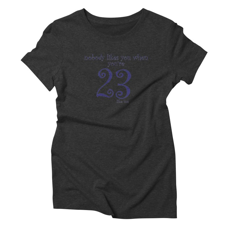 nobody likes me, I'm 23 Women's Triblend T-Shirt by Baked Goods