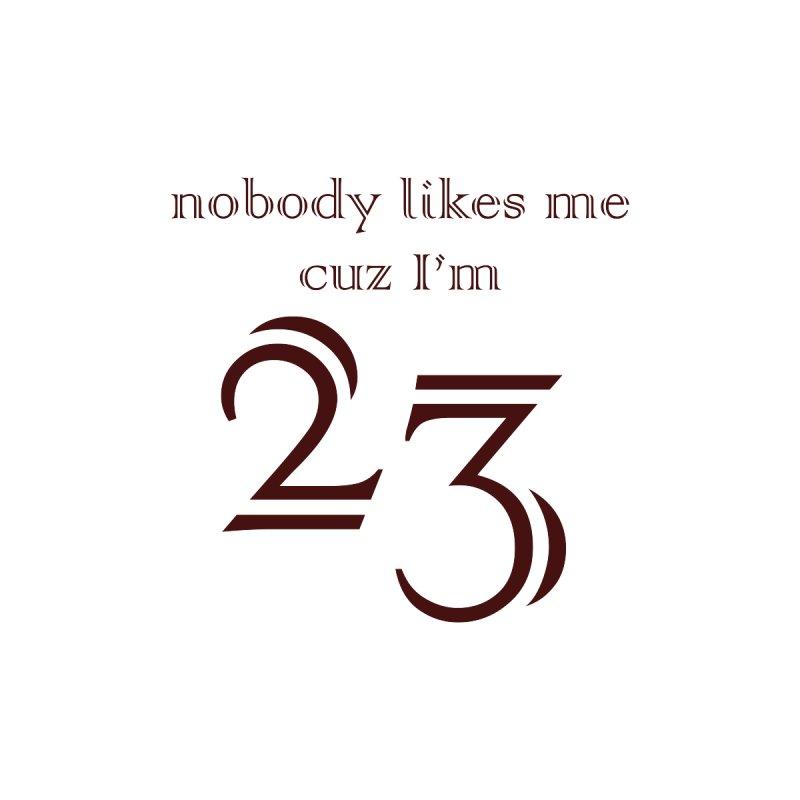 nobody likes me, I'm 23, design 02 by Baked Goods