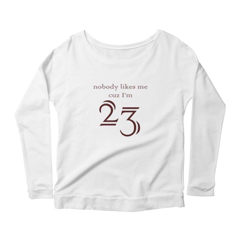 nobody likes me, I'm 23, design 02 Women's Scoop Neck Longsleeve T-Shirt by Baked Goods