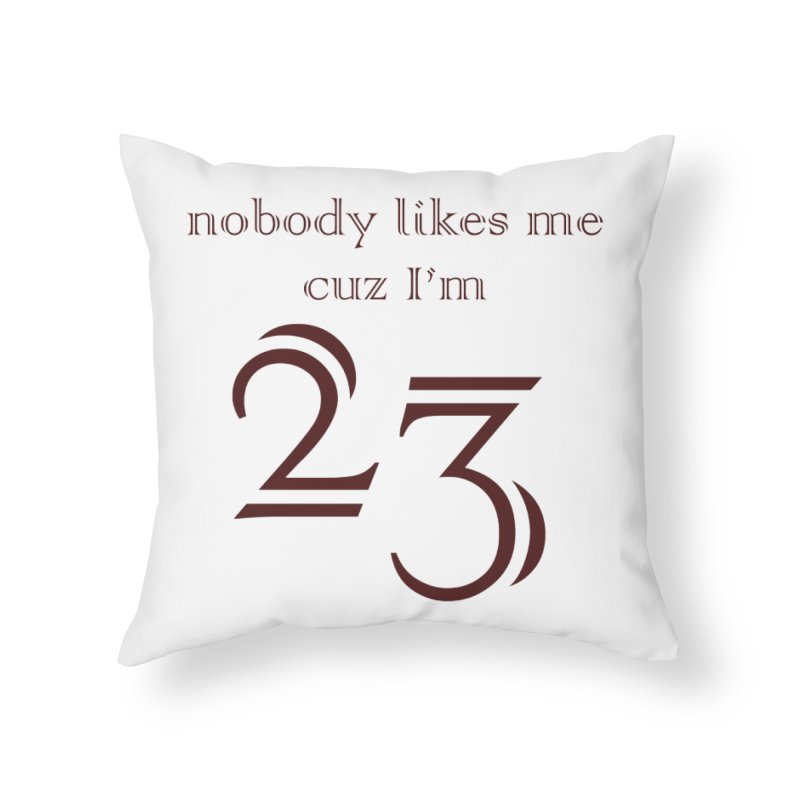 nobody likes me, I'm 23, design 02 Home Throw Pillow by Baked Goods