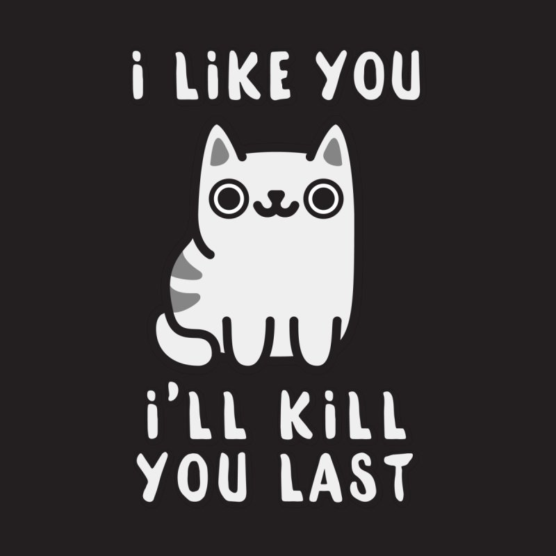I'll Kill You Last Women's T-Shirt by Beards and Cats