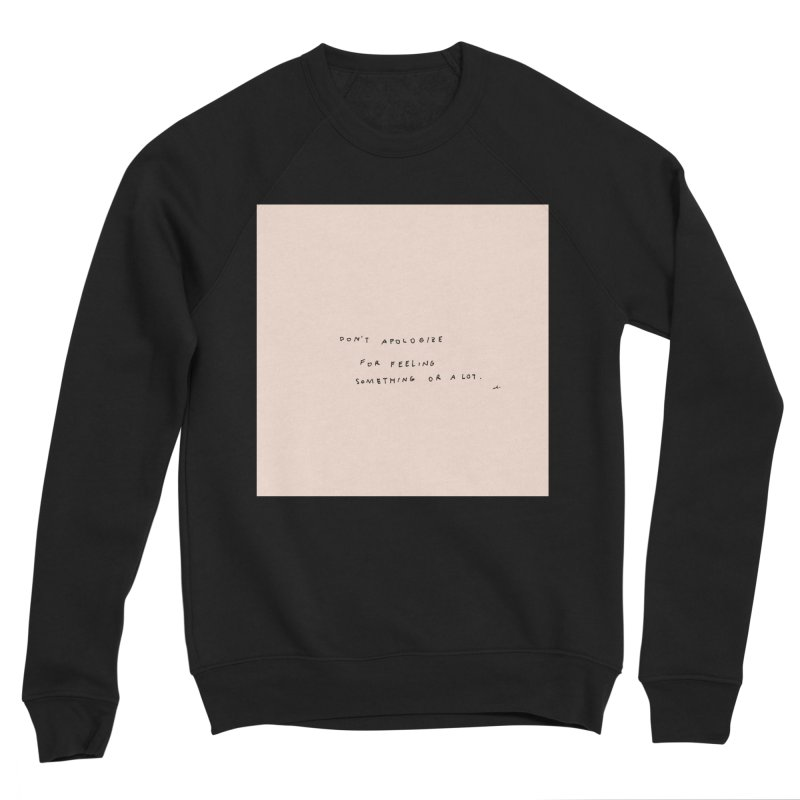 Don't Apologize For Feeling Something Or A Lot Men's Sweatshirt by Because, Honestly by Melody Hansen