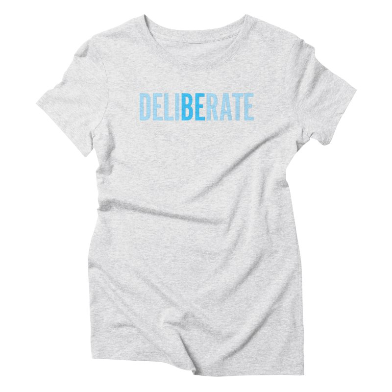 Be Deliberate Women's Triblend T-Shirt by bedeliberate's Artist Shop