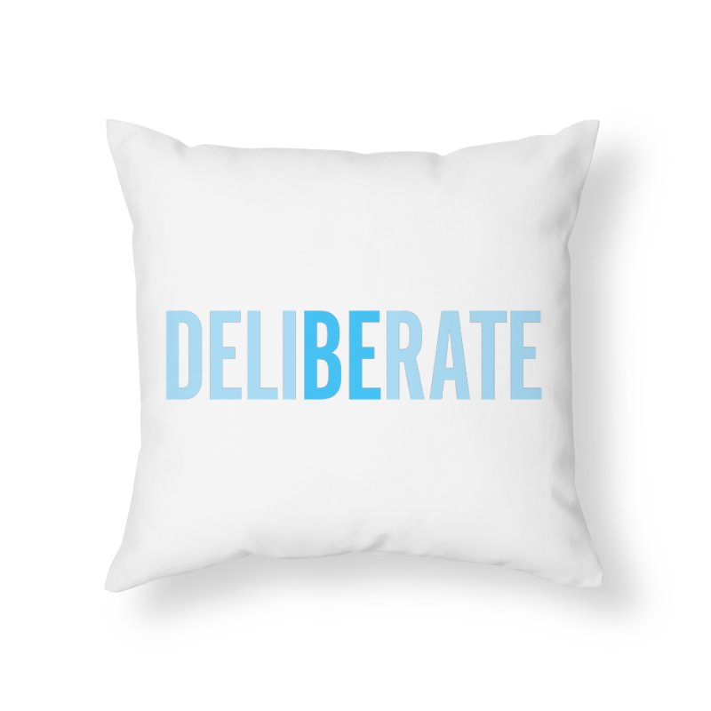 Be Deliberate Home Throw Pillow by bedeliberate's Artist Shop