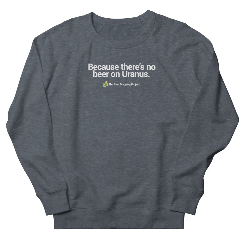 Because there's no beer on Uranus. Women's French Terry Sweatshirt by The Beer Mapping Shop