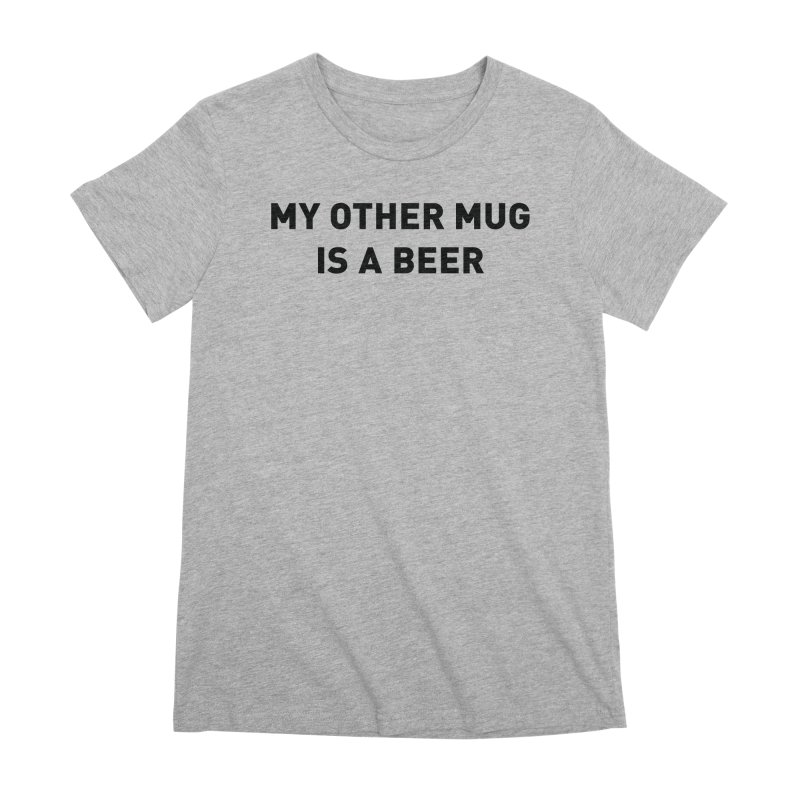 My other mug is a beer Women's Premium T-Shirt by Beers All Round