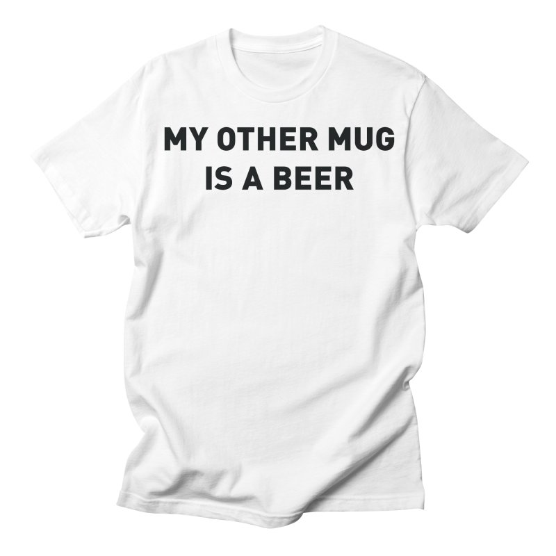 My other mug is a beer Women's Regular Unisex T-Shirt by Beers All Round