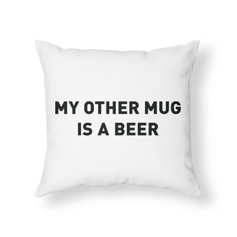 My other mug is a beer Home Throw Pillow by Beers All Round