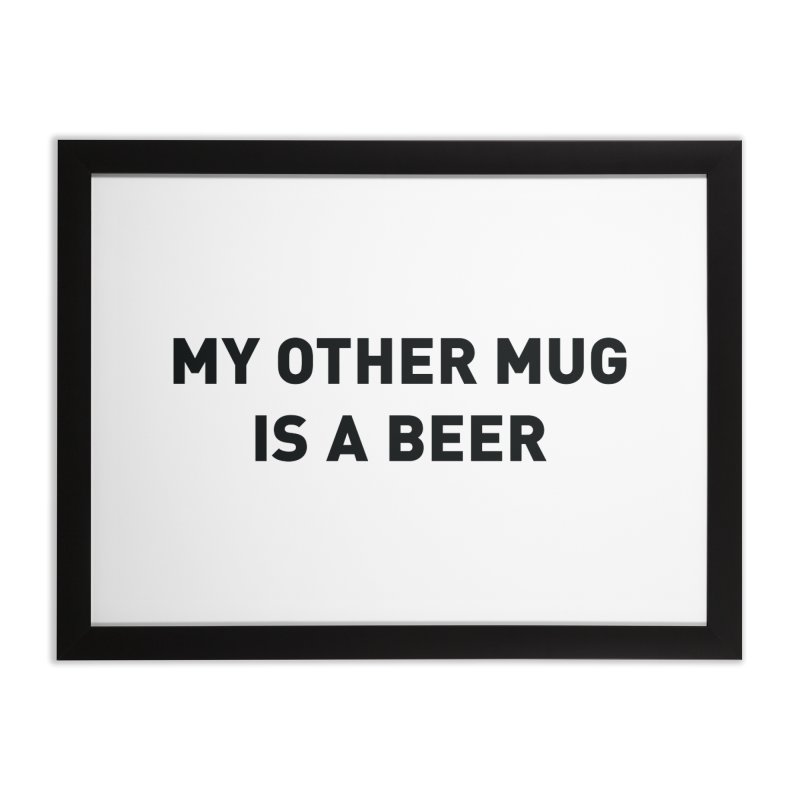 My other mug is a beer Home Framed Fine Art Print by Beers All Round