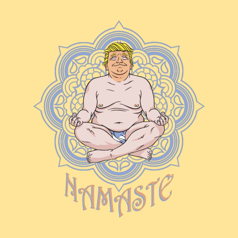 Namaste Trump None  by bennygraphix's Artist Shop