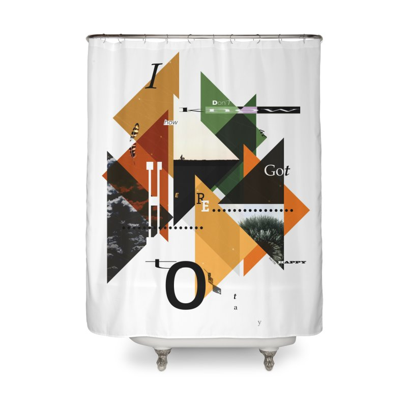 I don't know how we got here... but I'm happy to stay Home Shower Curtain by The Artist Shop of Ben Stevens