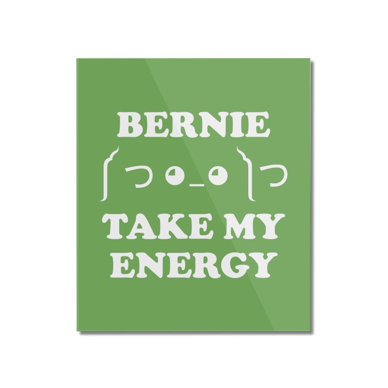 Bernie Take My Energy (White) Home Mounted Acrylic Print by Bernie Threads