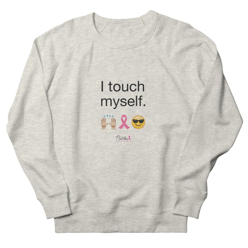 I touch myself. Women's Sweatshirt by Betches Guide to Cancer Shop