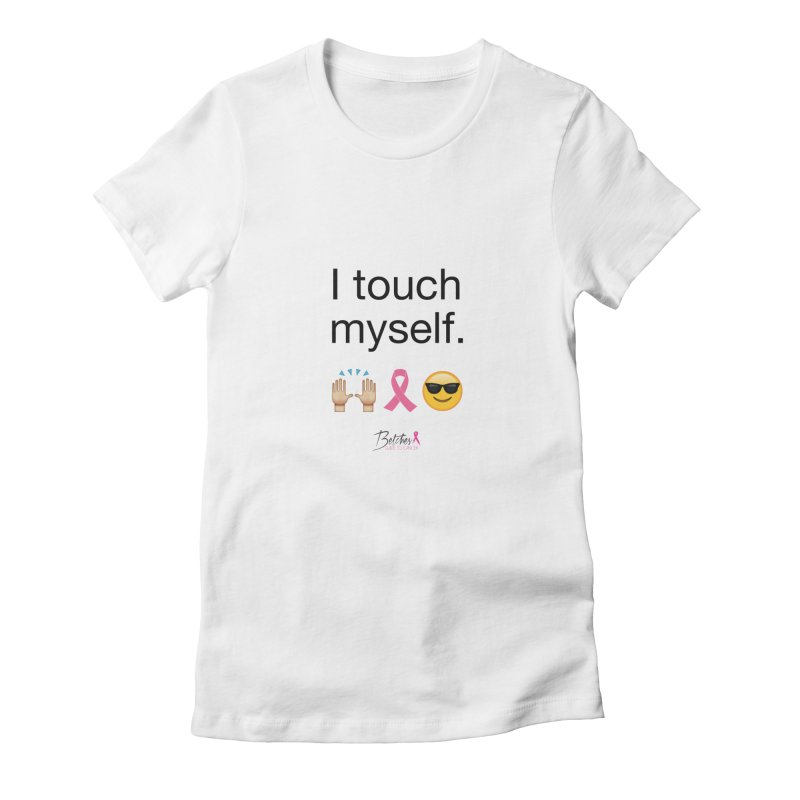 I touch myself. Women's T-Shirt by Betches Guide to Cancer Shop