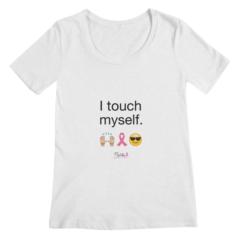 I touch myself. Women's Scoopneck by Betches Guide to Cancer Shop