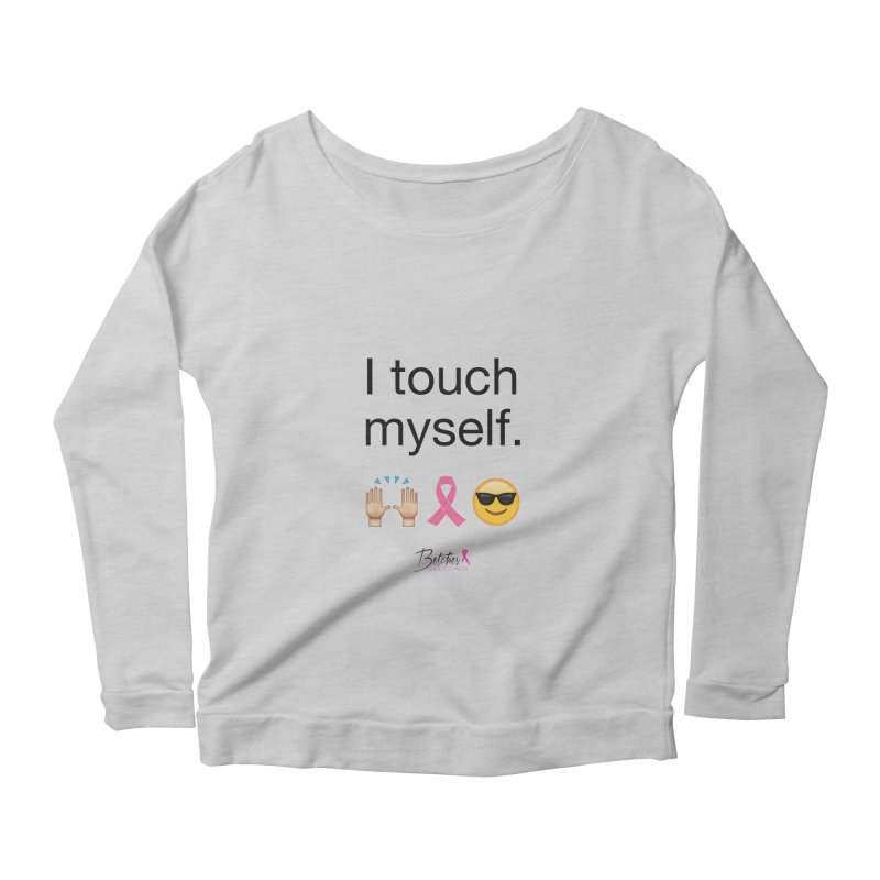 I touch myself. Women's Scoop Neck Longsleeve T-Shirt by Betches Guide to Cancer Shop