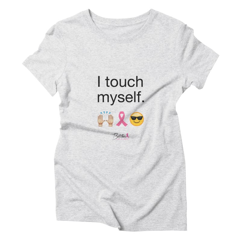 I touch myself. Women's Triblend T-Shirt by Betches Guide to Cancer Shop