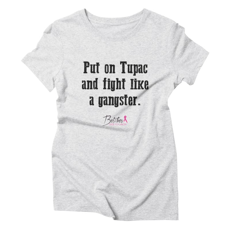 Put on Tupac and fight like a gangster. in Women's Triblend T-shirt Heather White by Betches Guide to Cancer Shop