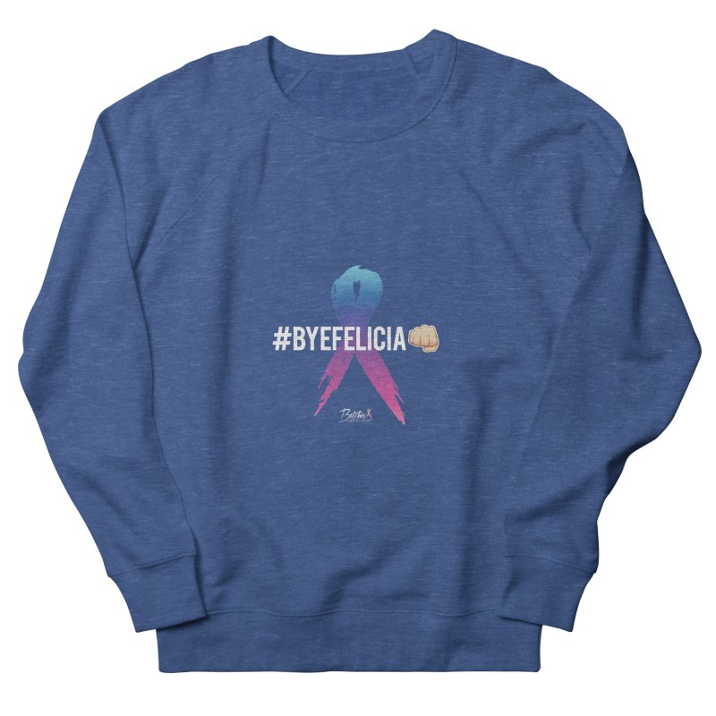 Say BYE FELICIA to Cancer Women's French Terry Sweatshirt by Betches Guide to Cancer Shop