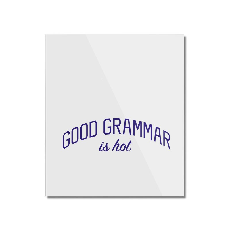 Good Grammar is Hot Home Mounted Acrylic Print by Bicks' Artist Shop