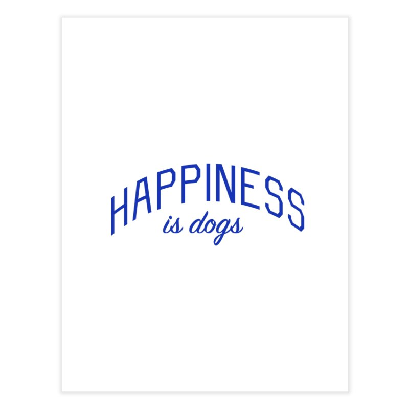 Happiness is Dogs - Message for Dog Lovers and Dog Parents Home Fine Art Print by Bicks' Artist Shop