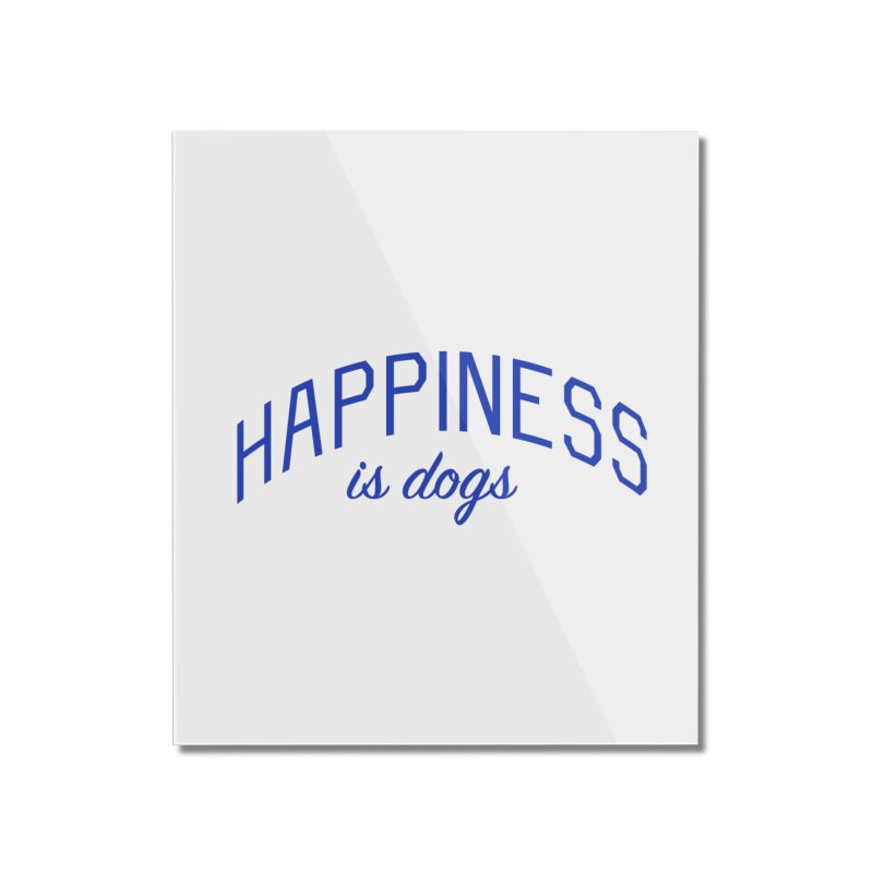 Happiness is Dogs - Message for Dog Lovers and Dog Parents Home Mounted Acrylic Print by Bicks' Artist Shop