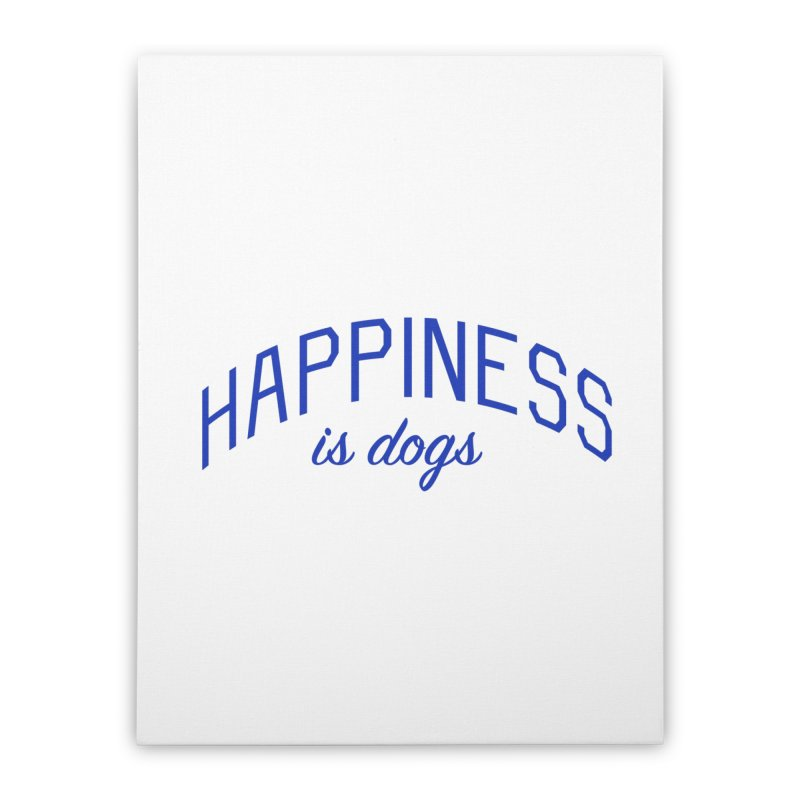 Happiness is Dogs - Message for Dog Lovers and Dog Parents Home Stretched Canvas by Bicks' Artist Shop