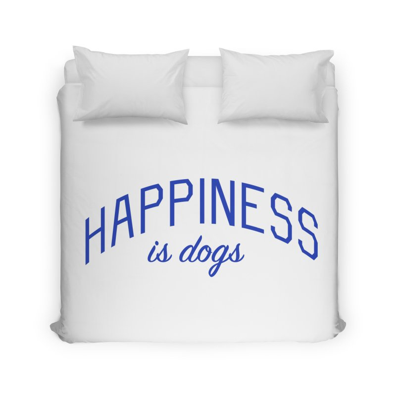 Happiness is Dogs - Message for Dog Lovers and Dog Parents Home Duvet by Bicks' Artist Shop