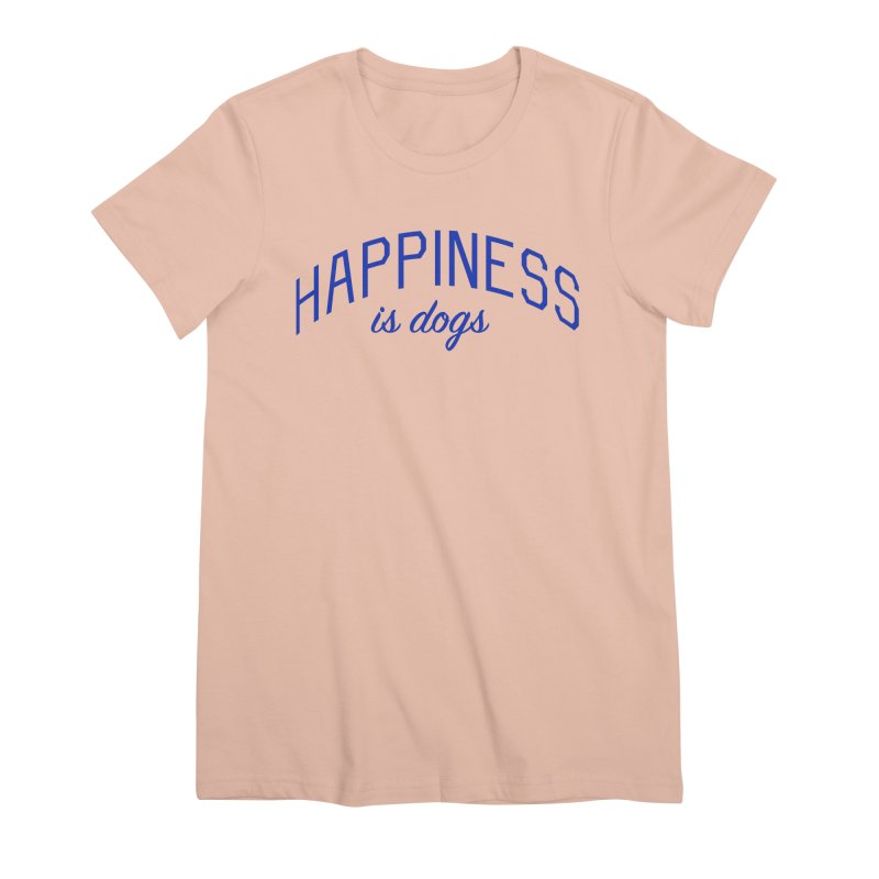 Happiness is Dogs - Message for Dog Lovers and Dog Parents Women's Premium T-Shirt by Bicks' Artist Shop