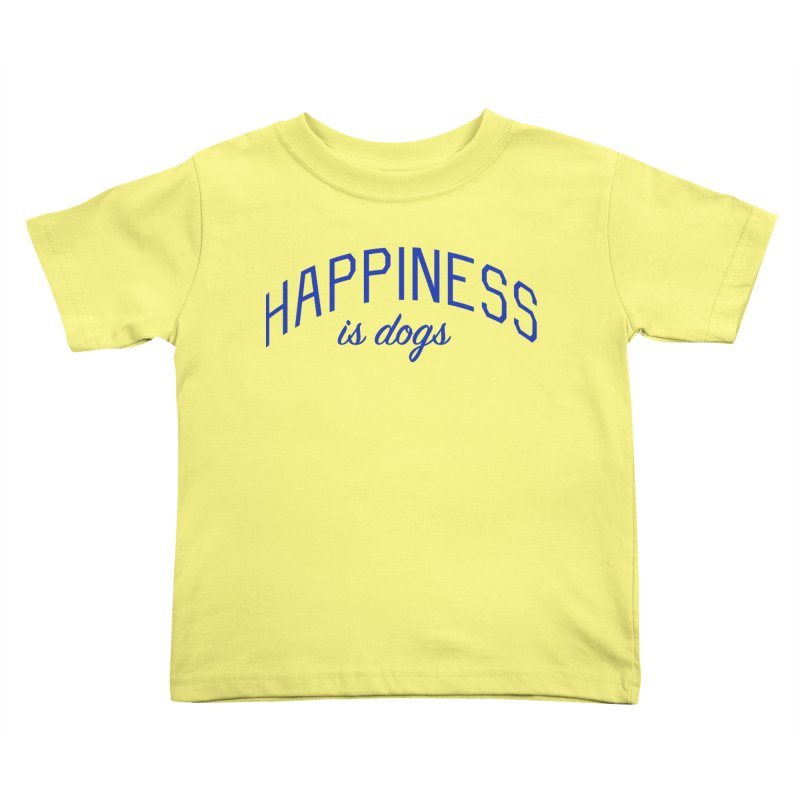 Happiness is Dogs - Message for Dog Lovers and Dog Parents Kids Toddler T-Shirt by Bicks' Artist Shop