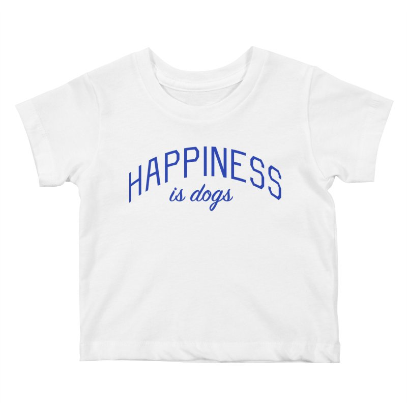 Happiness is Dogs - Message for Dog Lovers and Dog Parents Kids Baby T-Shirt by Bicks' Artist Shop