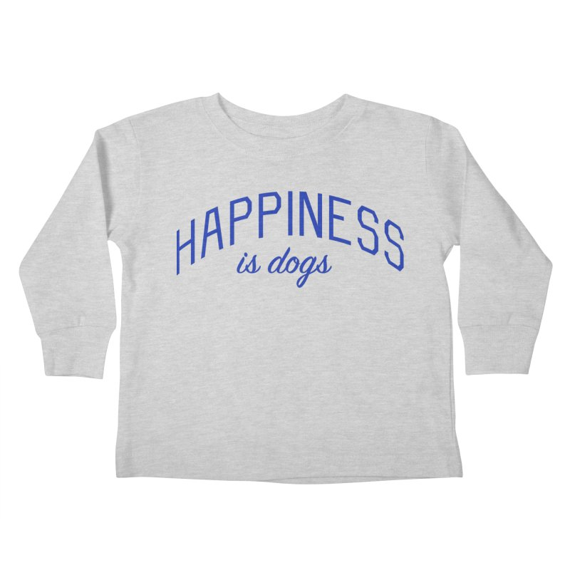 Happiness is Dogs - Message for Dog Lovers and Dog Parents Kids Toddler Longsleeve T-Shirt by Bicks' Artist Shop