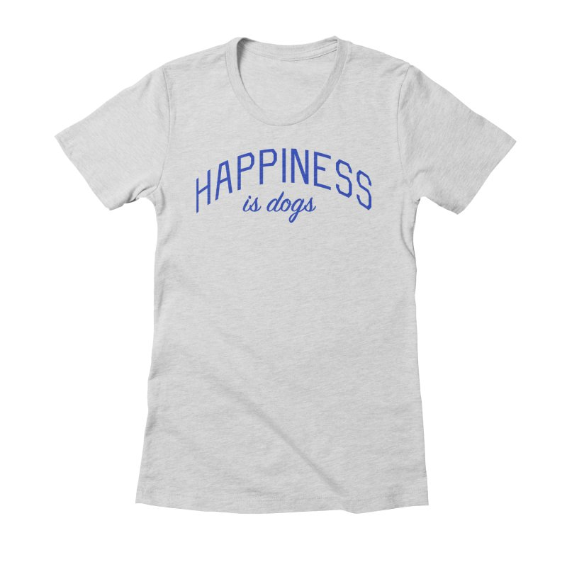 Happiness is Dogs - Message for Dog Lovers and Dog Parents Women's Fitted T-Shirt by Bicks' Artist Shop