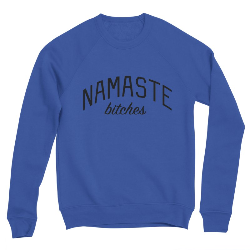 Namaste Bitches - Funny Yoga Quote Women's Sponge Fleece Sweatshirt by Bicks' Artist Shop