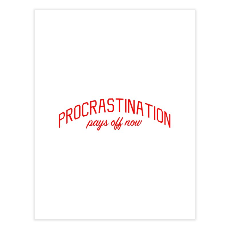 Procrastination Pays Off Now - Message for Procrastinators Home Fine Art Print by Bicks' Artist Shop