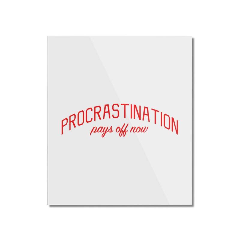 Procrastination Pays Off Now - Message for Procrastinators Home Mounted Acrylic Print by Bicks' Artist Shop
