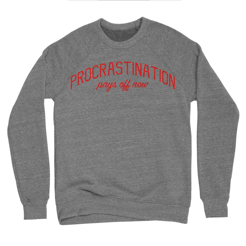 Procrastination Pays Off Now - Message for Procrastinators Women's Sponge Fleece Sweatshirt by Bicks' Artist Shop