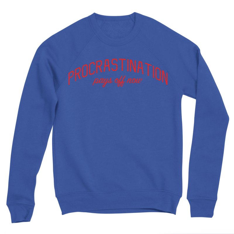 Procrastination Pays Off Now - Message for Procrastinators Men's Sponge Fleece Sweatshirt by Bicks' Artist Shop