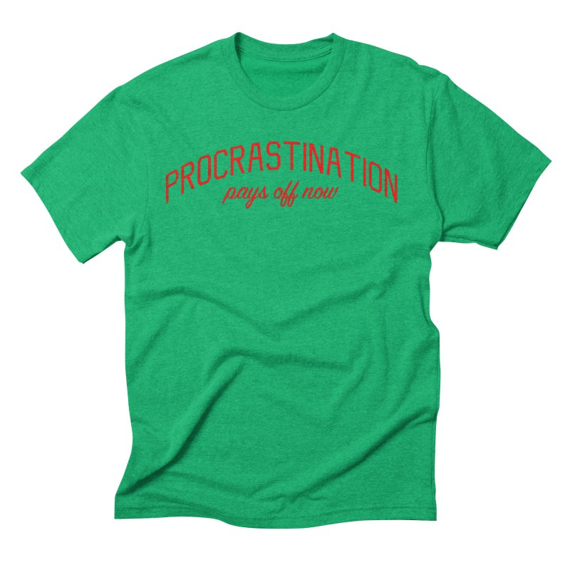 Procrastination Pays Off Now - Message for Procrastinators Men's Triblend T-Shirt by Bicks' Artist Shop