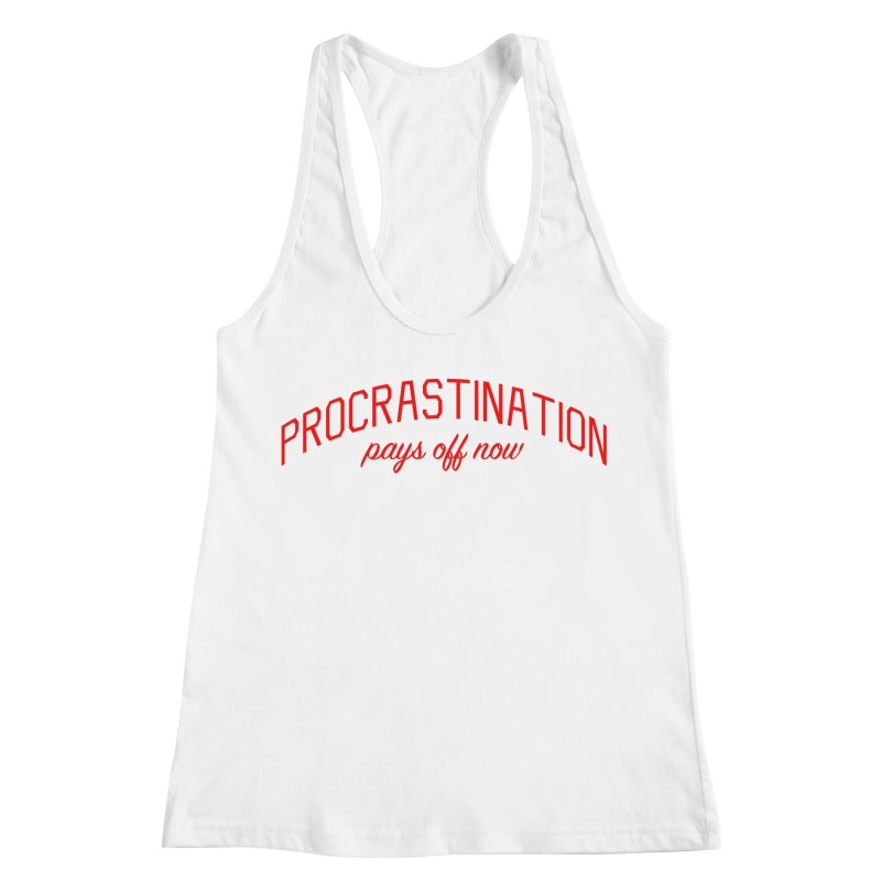 Procrastination Pays Off Now - Message for Procrastinators Women's Racerback Tank by Bicks' Artist Shop