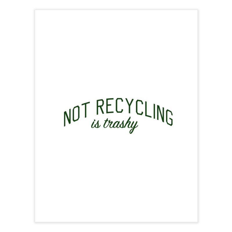 Not Recycling is Trashy - Eco Friendly Print Home Fine Art Print by Bicks' Artist Shop