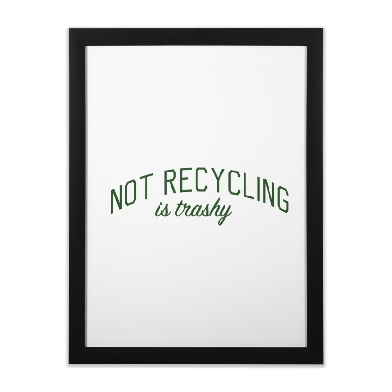Not Recycling is Trashy - Eco Friendly Print Home Framed Fine Art Print by Bicks' Artist Shop