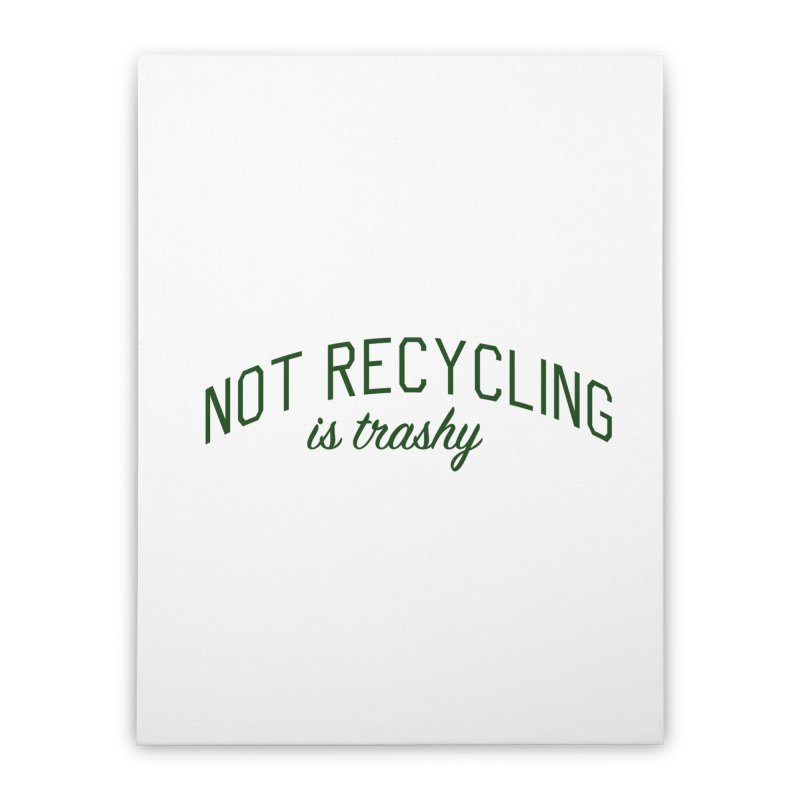 Not Recycling is Trashy - Eco Friendly Print Home Stretched Canvas by Bicks' Artist Shop