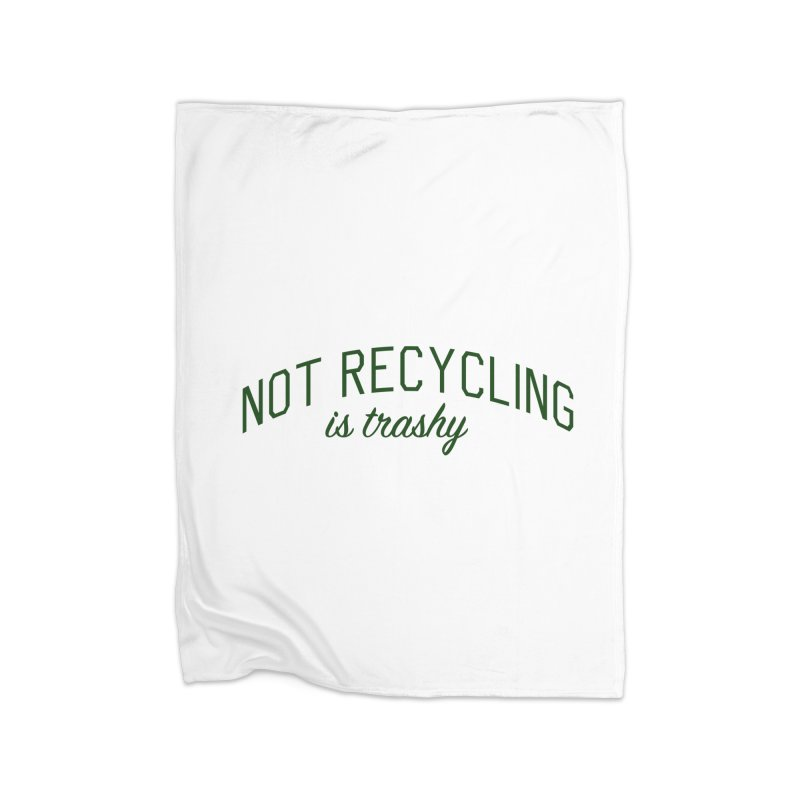 Not Recycling is Trashy - Eco Friendly Print Home Fleece Blanket Blanket by Bicks' Artist Shop